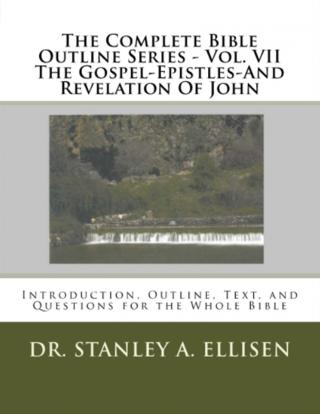 THE COMPLETE BIBLE OUTLINE SERIES – Vol VII  The Gospel-Epistles-And Revelation Of John